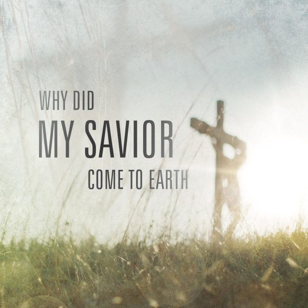 """Why Did My Savior Come to Earth?"" by Jim Faughn"